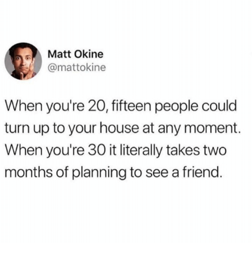 Dank, Turn Up, and House: Matt Okine  @mattokine  When you're 20, fifteen people could  turn up to your house at any moment.  When you're 30 it literally takes two  months of planning to see a friend.