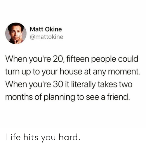 Turn up: Matt Okine  @mattokine  When you're 20, fifteen people could  turn up to your house at any moment.  When you're 30 it literally takes two  months of planning to see a friend. Life hits you hard.