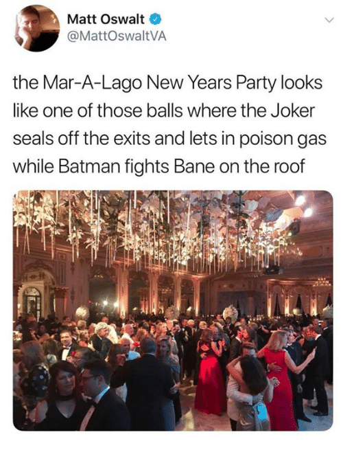 Bane, Batman, and Dank: Matt Oswalt  @MattOswaltVA  the Mar-A-Lago New rears Party looks  like one of those balls where the Joker  seals off the exits and lets in poison gas  while Batman fights Bane on the roof