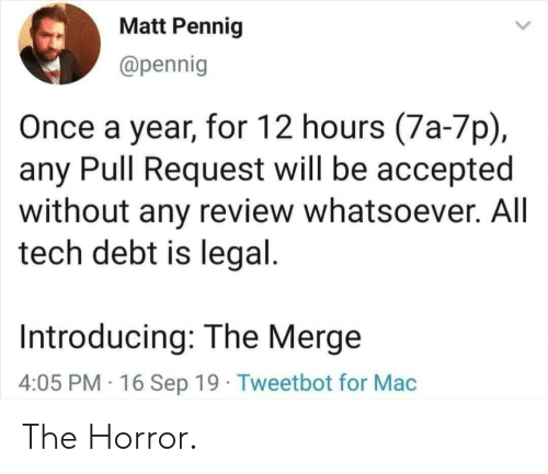Accepted, Mac, and Horror: Matt Pennig  @pennig  Once a year, for 12 hours (7a-7p)  any Pull Request will be accepted  without any review whatsoever. All  tech debt is legal.  Introducing: The Merge  4:05 PM 16 Sep 19 Tweetbot for Mac The Horror.