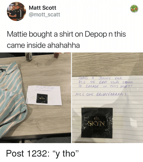 """Memes, Nice, and 🤖: Matt Scott  @mott_scatt  Mattie bought a shirt on Depop n this  came inside ahahahha  TO SAASH IN THIS SHIRT  NİCE ONE β1oVVVAAAAA!  SKYN  卷S  SKYN Post 1232: """"y tho"""""""