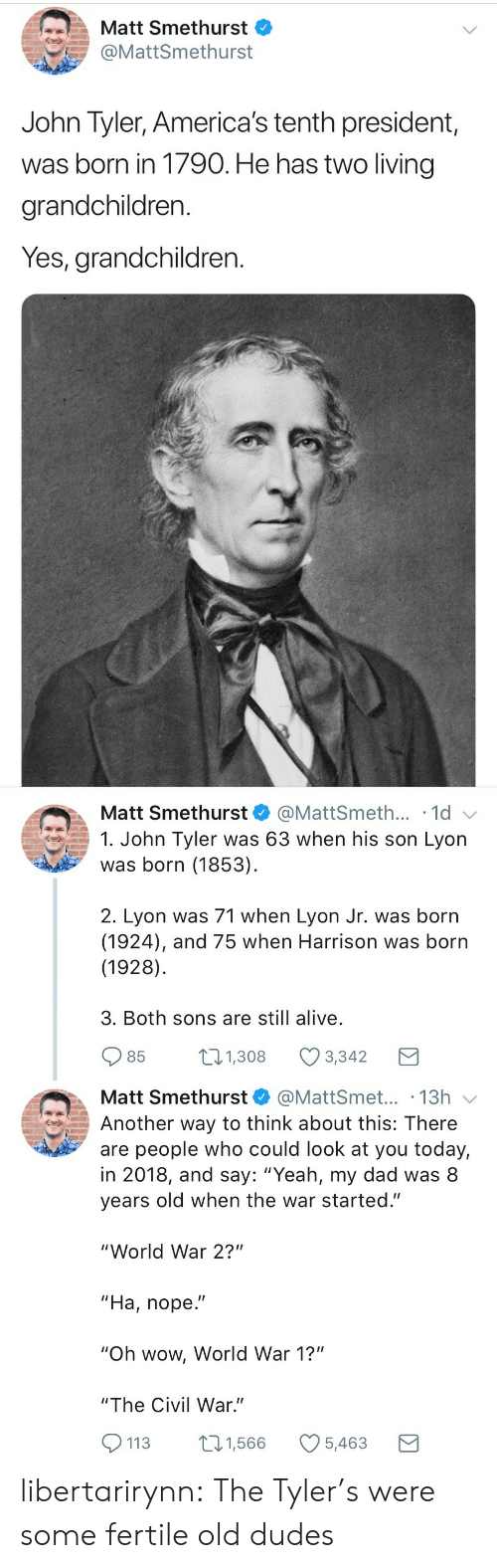 "the civil war: Matt Smethurst  @MattSmethurst  John Tyler, America's tenth president,  was born in 1790. He has two living  grandchildren.  Yes, grandchildren.   Matt Smethurst  @MattSmeth... 1d  1. John Tyler was 63 when his son Lyon  was born (1853)  2. Lyon was 71 when Lyon Jr. was born  (1924), and 75 when Harrison was born  (1928)  3. Both sons are still alive  85  1.308 Ø3342  Matt Smethurst@MattSmet... .13h  Another way to think about this: There  are people who could look at you today,  in 2018, and say: ""Yeah, my dad was 8  years old when the war started.""  ""World War 2?""  ""Ha, nope.""  ""Oh wow, World War 1?""  ""The Civil War.""  113 1,566 5,463 libertarirynn: The Tyler's were some fertile old dudes"