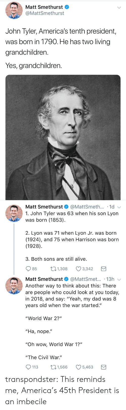 "Alive, America, and Dad: Matt Smethurst  @MattSmethurst  John Tyler, America's tenth president,  was born in 1790. He has two living  grandchildren.  Yes, grandchildren.   Matt Smethurst  @MattSmeth... 1d  1. John Tyler was 63 when his son Lyon  was born (1853)  2. Lyon was 71 when Lyon Jr. was born  (1924), and 75 when Harrison was born  (1928)  3. Both sons are still alive  85  1.308 Ø3342  Matt Smethurst@MattSmet... .13h  Another way to think about this: There  are people who could look at you today,  in 2018, and say: ""Yeah, my dad was 8  years old when the war started.""  ""World War 2?""  ""Ha, nope.""  ""Oh wow, World War 1?""  ""The Civil War.""  113 1,566 5,463 transpondster:  This reminds me, America's 45th President is an imbecile"
