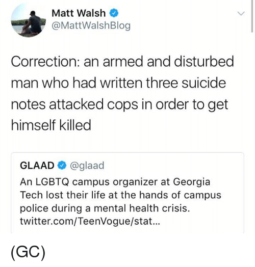Life, Memes, and Police: Matt Walsh  @MattWalshBlog  Correction: an armed and disturbed  man who had written three suicide  notes attacked cops in order to get  himself killed  GLAAD @glaad  An LGBTQ campus organizer at Georgia  Tech lost their life at the hands of campus  police during a mental health crisis.  twitter.com/TeenVogue/stat... (GC)