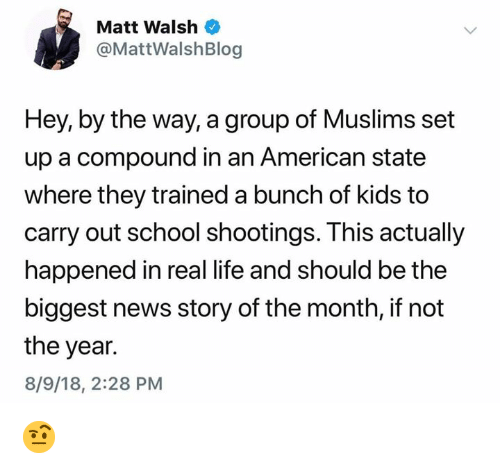 Life, Memes, and News: Matt Walsh  @MattWalshBlog  Hey, by the way, a group of Muslims set  up a compound in an American state  where they trained a bunch of kids to  carry out school shootings. This actually  happened in real life and should be the  biggest news story of the month, if not  the year.  8/9/18, 2:28 PM 🤨