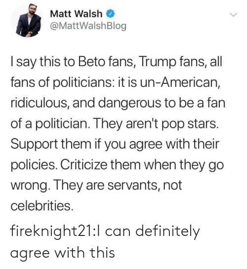 ridiculous: Matt Walsh  @MattWalshBlog  I say this to Beto fans, Trump fans, all  fans of politicians: it is un-American,  ridiculous, and dangerous to be a fan  of a politician. They aren't pop stars.  Support them if you agree with their  policies. Criticize them when they go  wrong. They are servants, not  celebrities. fireknight21:I can definitely agree with this