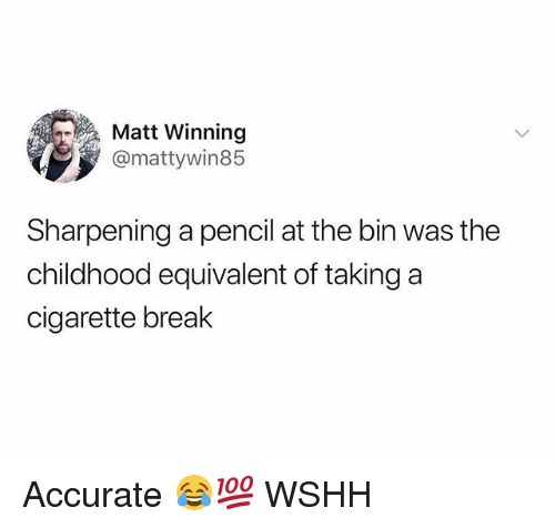 Memes, Wshh, and Break: Matt Winning  @mattywin85  Sharpening a pencil at the bin was the  childhood equivalent of taking a  cigarette break Accurate 😂💯 WSHH