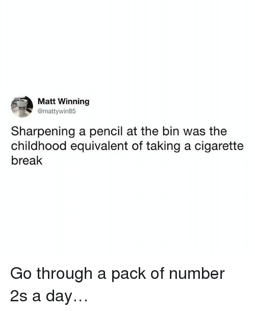 Memes, Break, and Cigarette: Matt Winning  @mattywin85  Sharpening a pencil at the bin was the  childhood equivalent of taking a cigarette  break Go through a pack of number 2s a day…