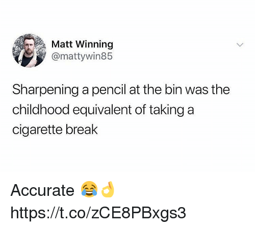 Break, Cigarette, and Winning: Matt Winning  @mattywin85  Sharpening a pencil at the bin was the  childhood equivalent of taking a  cigarette break Accurate 😂👌 https://t.co/zCE8PBxgs3