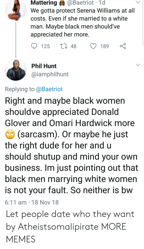 serena: Mattering  @Baetriot  1d  We gotta protect Serena Williams at all  costs. Even if she married to a white  man. Mavbe black men should've  appreciated her more  125 t48 189  Phil Hunt  @iamphilhunt  Replying to @Baetriot  Right and maybe black women  shouldve appreciated Donald  Glover and Omari Hardwick more  (sarcasm). Or maybe he just  the right dude for her and u  should shutup and mind your own  business. Im just pointing out that  black men marrying white women  is not vour fault. So neither is bw  6:11 am 18 Nov 18 Let people date who they want by Atheistsomalipirate MORE MEMES