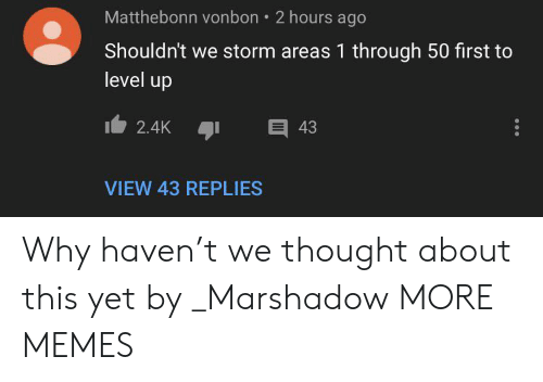 Dank, Memes, and Target: Matthebonn vonbon  2 hours ago  Shouldn't we storm areas 1 through 50 first to  level up  43  2.4K  VIEW 43 REPLIES Why haven't we thought about this yet by _Marshadow MORE MEMES