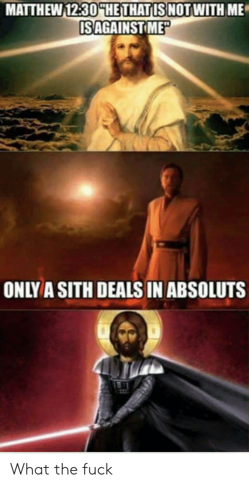 Sithe: MATTHEW 12:30HHETHATIS NOTWITH ME  ISAGAINSTIME  ONLYA SITH DEALS IN ABSOLUTS What the fuck