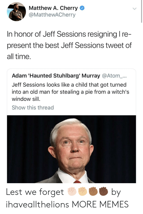 Dank, Memes, and Old Man: Matthew A. Cherry <  @MattheWACherry  In honor of Jeff Sessions resianina I re  present the best Jeff Sessions tweet of  all time  Adam 'Haunted Stuhlbarg' Murray @Atom_...  Jeff Sessions looks like a child that got turned  into an old man for stealing a pie from a witch's  window sill  Show this thread Lest we forget ✊🏻✊🏼✊🏾✊🏿 by ihaveallthelions MORE MEMES