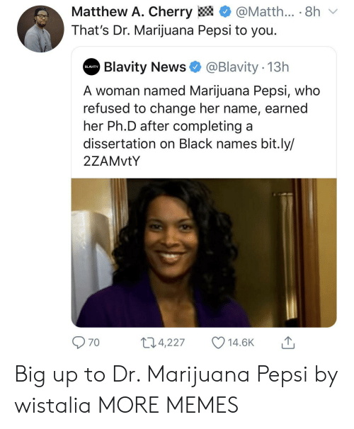 Dissertation On: Matthew A. Cherry  @Matth... 8h  That's Dr. Marijuana Pepsi to you.  Blavity News  @Blavity 13h  BLAVITY  A woman named Marijuana Pepsi, who  refused to change her name, earned  her Ph.D after completing a  dissertation on Black names bit.ly/  2ZAMVTY  11.4,227  14.6K  70 Big up to Dr. Marijuana Pepsi by wistalia MORE MEMES