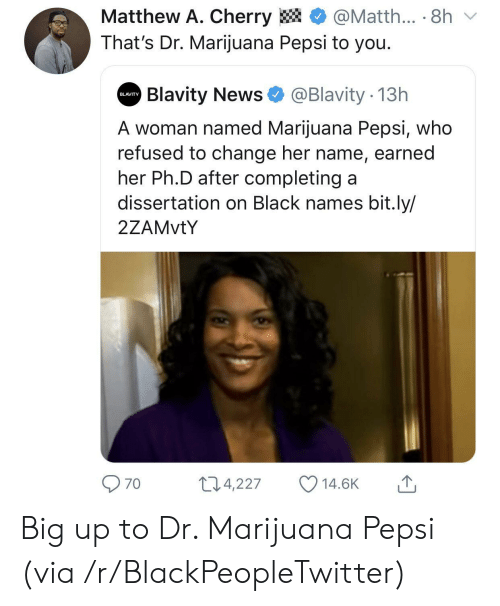 Dissertation On: Matthew A. Cherry  @Matth... 8h  That's Dr. Marijuana Pepsi to you.  Blavity News  @Blavity 13h  BLAVITY  A woman named Marijuana Pepsi, who  refused to change her name, earned  her Ph.D after completing a  dissertation on Black names bit.ly/  2ZAMVTY  11.4,227  14.6K  70 Big up to Dr. Marijuana Pepsi (via /r/BlackPeopleTwitter)