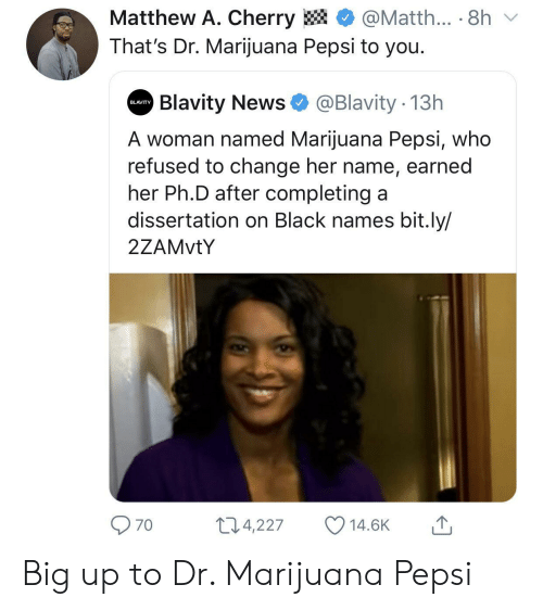 Dissertation On: Matthew A. Cherry  @Matth... 8h  That's Dr. Marijuana Pepsi to you.  Blavity News  @Blavity 13h  BLAVITY  A woman named Marijuana Pepsi, who  refused to change her name, earned  her Ph.D after completing a  dissertation on Black names bit.ly/  2ZAMVTY  11.4,227  14.6K  70 Big up to Dr. Marijuana Pepsi