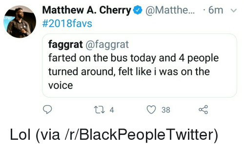 Blackpeopletwitter, Lol, and The Voice: Matthew A. Cherry@Matthe... 6m v  #201 8favs  faggrat @faggrat  farted on the bus today and 4 people  turned around, felt like i was on the  VOICe  38 <p>Lol (via /r/BlackPeopleTwitter)</p>