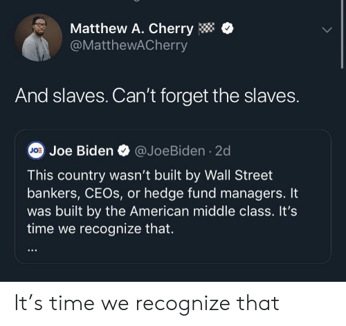 Matthew A: Matthew A. Cherry  @MatthewACherry  And slaves. Can't forget the slaves.  JO Joe Biden  @JoeBiden 2d  This country wasn't built by Wall Street  bankers, CEOS, or hedge fund managers. It  built by the American middle class. It's  time we recognize that. It's time we recognize that
