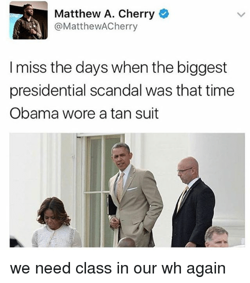 Memes, Obama, and Scandal: Matthew A. Cherry  @MatthewACherry  I miss the days when the biggest  presidential scandal was that time  Obama wore a tan suit we need class in our wh again