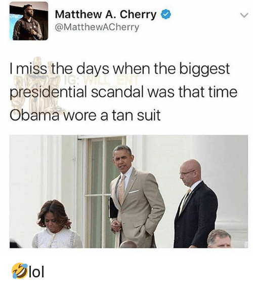 Memes, Obama, and Scandal: Matthew A. Cherry  @MatthewACherry  I miss the days when the biggest  presidential scandal was that time  Obama wore a tan suit 🤣lol