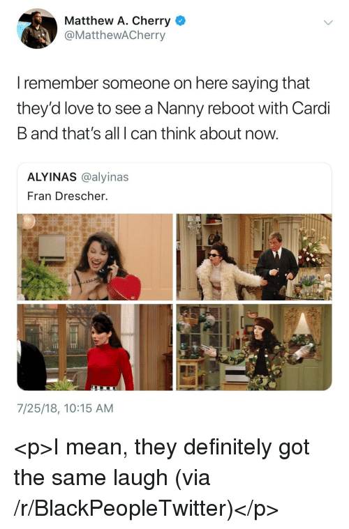 Matthew A: Matthew A. Cherry  @MatthewACherry  I remember someone on here saying that  they'd love to see a Nanny reboot with Cardi  B and that's all I can think about now  ALYINAS @alyinas  Fran Drescher.  7/25/18, 10:15 AM <p>I mean, they definitely got the same laugh (via /r/BlackPeopleTwitter)</p>