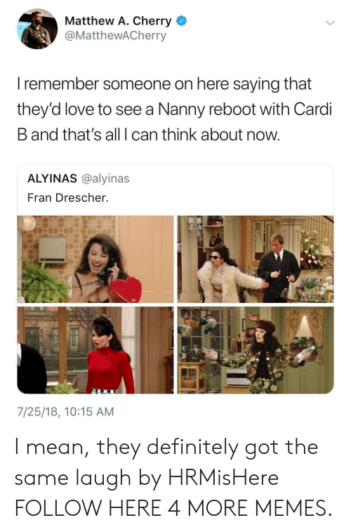 Dank, Definitely, and Love: Matthew A. Cherry  @MatthewACherry  I remember someone on here saying that  they'd love to see a Nanny reboot with Cardi  B and that's all I can think about now  ALYINAS @alyinas  Fran Drescher.  7/25/18, 10:15 AM I mean, they definitely got the same laugh by HRMisHere FOLLOW HERE 4 MORE MEMES.