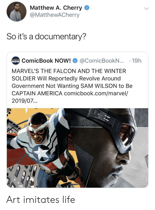 Matthew A: Matthew A. Cherry  @MatthewACherry  So it's a documentary?  NOW ComicBook NOW!  comicbook  @ComicBookN... 19h  MARVEL'S THE FALCON AND THE WINTER  SOLDIER Will Reportedly Revolve Around  Government Not Wanting SAM WILSON to Be  CAPTAIN AMERICA comicbook.com/marvel/  2019/07... Art imitates life