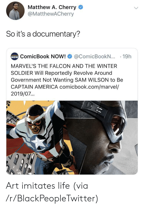 Matthew A: Matthew A. Cherry  @MatthewACherry  So it's a documentary?  NOW ComicBook NOW!  comicbook  @ComicBookN... 19h  MARVEL'S THE FALCON AND THE WINTER  SOLDIER Will Reportedly Revolve Around  Government Not Wanting SAM WILSON to Be  CAPTAIN AMERICA comicbook.com/marvel/  2019/07... Art imitates life (via /r/BlackPeopleTwitter)
