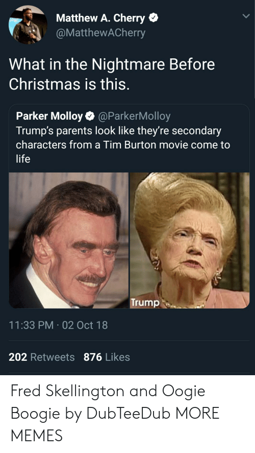 Matthew A: Matthew A. Cherry  @MatthewACherry  What in the Nightmare Before  Christmas is this.  Parker Molloy@ParkerMolloy  Trump's parents look like they're secondary  characters from a Tim Burton movie come to  life  Trump  11:33 PM-02 Oct 18  202 Retweets 876 Likes Fred Skellington and Oogie Boogie by DubTeeDub MORE MEMES