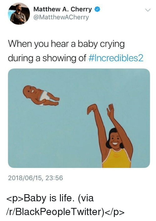 Matthew A: Matthew A. Cherry  @MatthewACherry  When you hear a baby crying  during a showing of #Incredibles2  2018/06/15, 23:56 <p>Baby is life. (via /r/BlackPeopleTwitter)</p>
