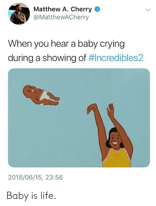 Matthew A: Matthew A. Cherry  @MatthewACherry  When you hear a baby crying  during a showing of #Incredibles2  2018/06/15, 23:56 Baby is life.