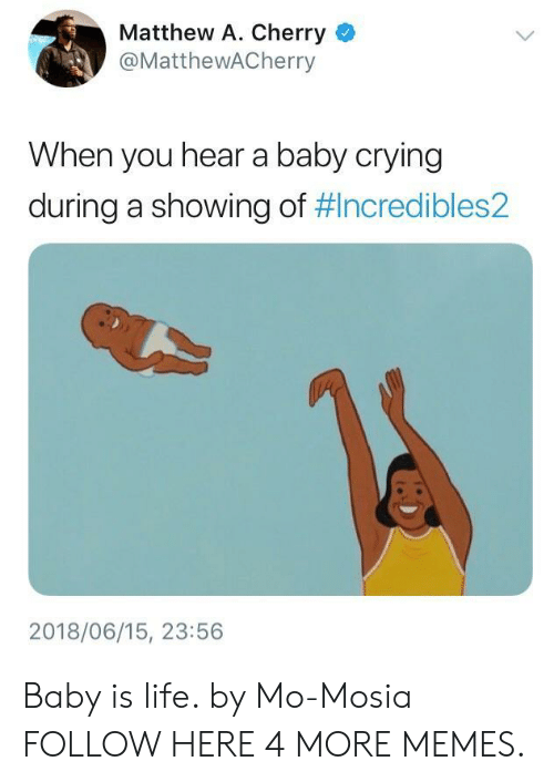 Matthew A: Matthew A. Cherry  @MatthewACherry  When you hear a baby crying  during a showing of #Incredibles2  2018/06/15, 23:56 Baby is life. by Mo-Mosia FOLLOW HERE 4 MORE MEMES.