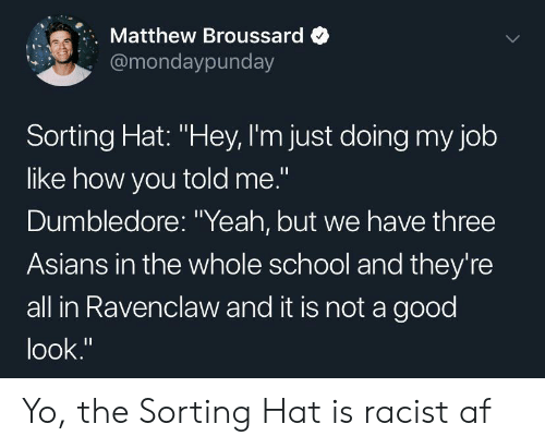"Af, Dumbledore, and School: Matthew Broussard  @mondaypunday  Sorting Hat: ""Hey, I'm just doing my job  like how you told me.""  Dumbledore: ""Yeah, but we have three  Asians in the whole school and they're  all in Ravenclaw and it is not a good  look."" Yo, the Sorting Hat is racist af"