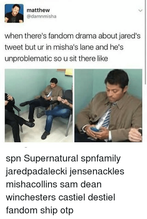 Memes, Supernatural, and Fandom: , matthew  @damnmisha  when there's fandom drama about jared's  tweet but ur in misha's lane and he's  unproblematic so u sit there like spn Supernatural spnfamily jaredpadalecki jensenackles mishacollins sam dean winchesters castiel destiel fandom ship otp