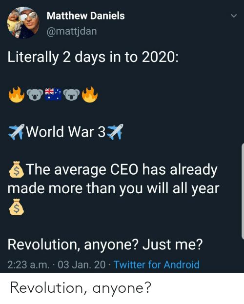 world war: Matthew Daniels  @mattjdan  Literally 2 days in to 2020:  World War 3X  The average CEO has already  made more than you will all year  Revolution, anyone? Just me?  2:23 a.m. · 03 Jan. 20 · Twitter for Android Revolution, anyone?