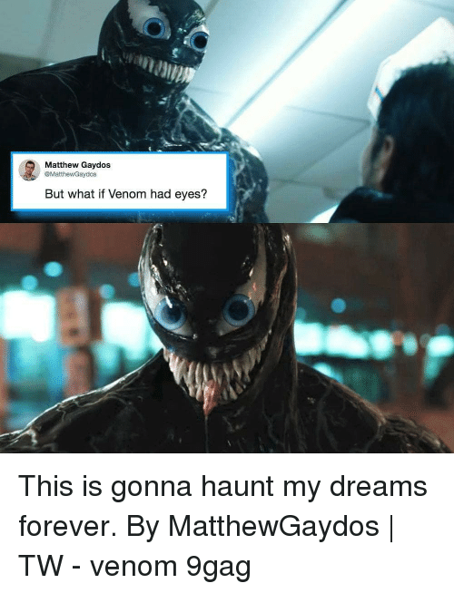 9gag, Memes, and Forever: Matthew Gaydos  @MatthewGaydos  But what if Venom had eyes? This is gonna haunt my dreams forever. By MatthewGaydos | TW - venom 9gag