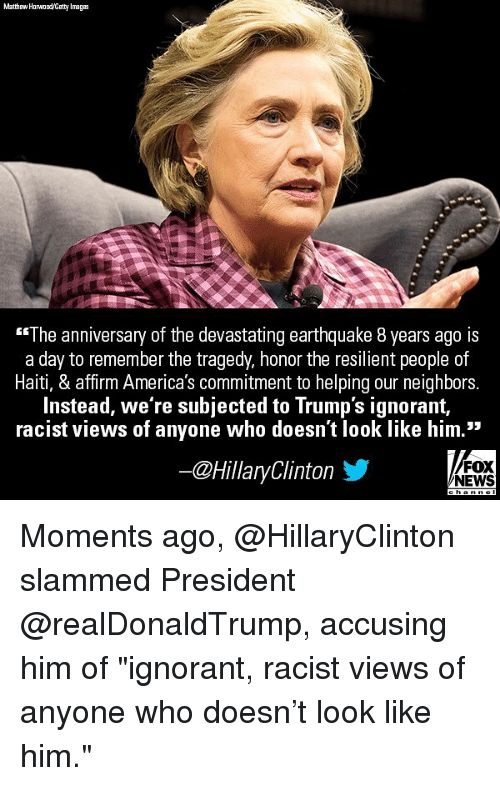 "Ignorant, Memes, and News: Matthew Horwood/Getty Images  ""The anniversary of the devastating earthquake 8 years ago is  a day to remember the tragedy, honor the resilient people of  Haiti, & affirm America's commitment to helping our neighbors.  Instead, we re subjected to Trump's ignorant,  racist views of anyone who doesn't look like him.""  ー@HillaryClinton  FOX  NEWS Moments ago, @HillaryClinton slammed President @realDonaldTrump, accusing him of ""ignorant, racist views of anyone who doesn't look like him."""