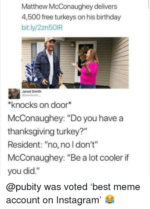 "Birthday, Instagram, and Matthew McConaughey: Matthew McConaughey delivers  4,500 free turkeys on his birthday  bit.ly/2zn50IR  Jared Smith  @jaredscott  *knocks on door*  McConaughey: ""Do you have a  thanksgiving turkey?""  Resident: ""no, no l don't""  McConaughey: ""Be a lot cooler if  you did."" @pubity was voted 'best meme account on Instagram' 😂"