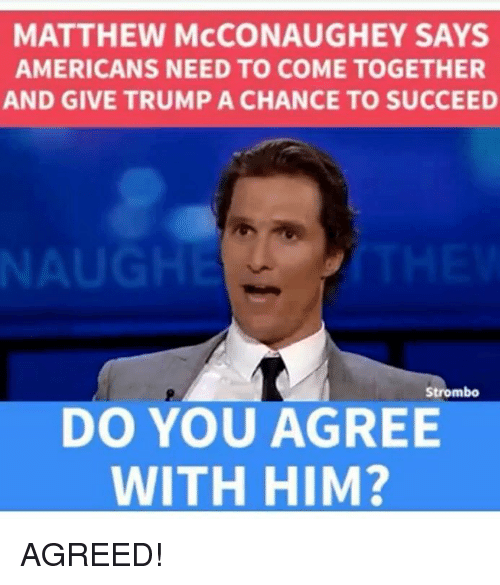 Matthew McConaughey, Memes, and Trump: MATTHEW McCONAUGHEY SAYS  AMERICANS NEED TO COME TOGETHER  AND GIVE TRUMP A CHANCE TO SUCCEED  Strombo  DO YOU AGREE  WITH HIM? AGREED!