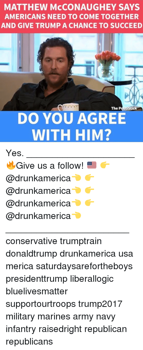 Matthew McConaughey, Memes, and Army: MATTHEW McCONAUGHEY SAYS  AMERICANS NEED TO COME TOGETHER  AND GIVE TRUMP A CHANCE TO SUCCEED  DO YOU AGREE  WITH HIM? Yes. _____________________ 🔥Give us a follow! 🇺🇸 👉@drunkamerica👈 👉@drunkamerica👈 👉@drunkamerica👈 👉@drunkamerica👈 ________________________ conservative trumptrain donaldtrump drunkamerica usa merica saturdaysarefortheboys presidenttrump liberallogic bluelivesmatter supportourtroops trump2017 military marines army navy infantry raisedright republican republicans