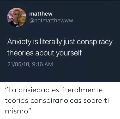 """Anxiety, Conspiracy, and Conspiracy Theories: matthew  @notmatthewww  Anxiety is literally just conspiracy  theories about yourself  21/05/18, 9:16 AM """"La ansiedad es literalmente teorías conspiranoicas sobre ti mismo"""""""