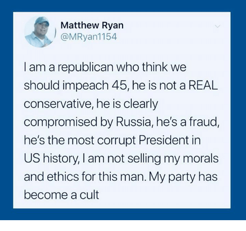 ethics: Matthew Ryan  @MRyan1154  I am a republican who think we  should impeach 45, he is not a REAL  conservative, he is clearly  compromised by Russia, he's a fraud  he's the most corrupt President in  US history, I am not selling my morals  and ethics for this man. My party has  become a cult