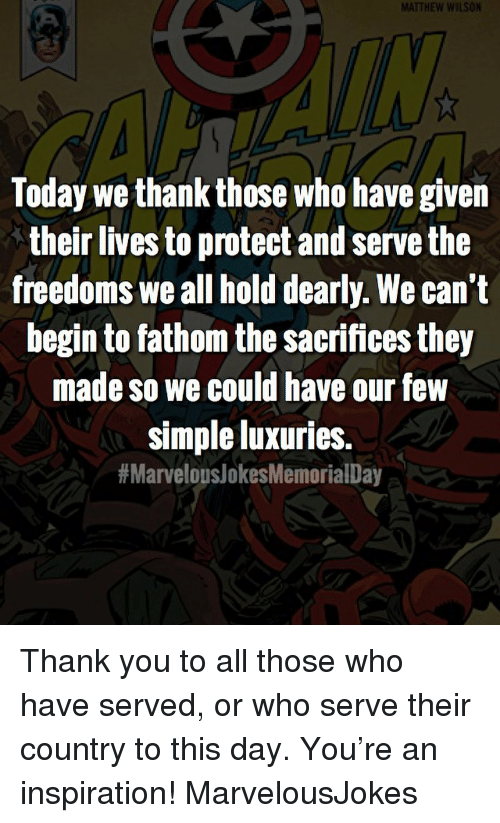 Memes, Thank You, and Today: MATTHEW WILSON  Today we thank those who have given  their lives to protect and serve the  freedoms we all hold dearly. We can't  begin to fathom the sacrifices they  made so we could have our few  simple luxuries.  Thank you to all those who have served, or who serve their country to this day. You're an inspiration! MarvelousJokes