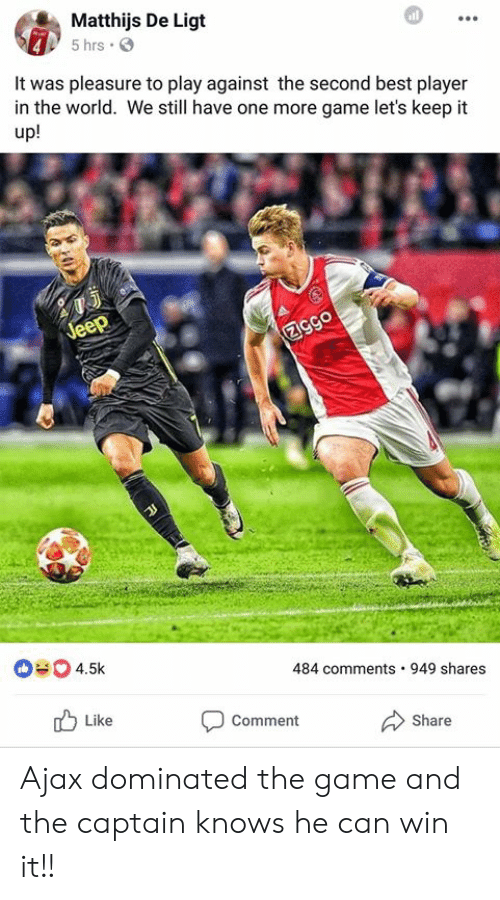The Game, Best, and Game: Matthijs De Ligt  5 hrs .  It was pleasure to play against the second best player  in the world. We still have one more game let's keep it  up!  484 comments 949 shares  Like  Comment  Share Ajax dominated the game and the captain knows he can win it!!