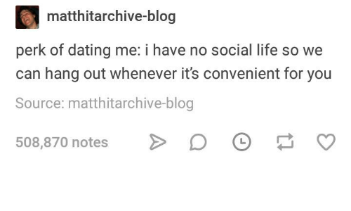 Dating, Life, and Blog: matthitarchive-blog  perk of dating me: i have no social life so we  can hang out whenever it's convenient for you  Source: matthitarchive-blog  508,870 notes >