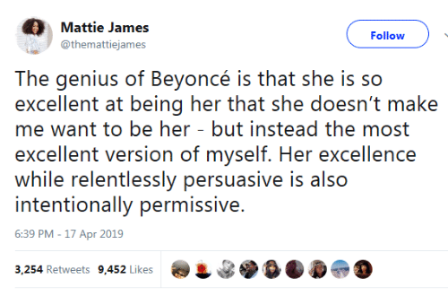 Beyonce, Genius, and Her: Mattie James  Follow  @themattiejames  The genius of Beyoncé is that she is so  excellent at being her that she doesn't make  me want to be her - but instead the most  excellent version of myself. Her excellence  while relentlessly persuasive is also  intentionally permissive.  6:39 PM -17 Apr 2019  3,254 Retweets 9,452 Likes