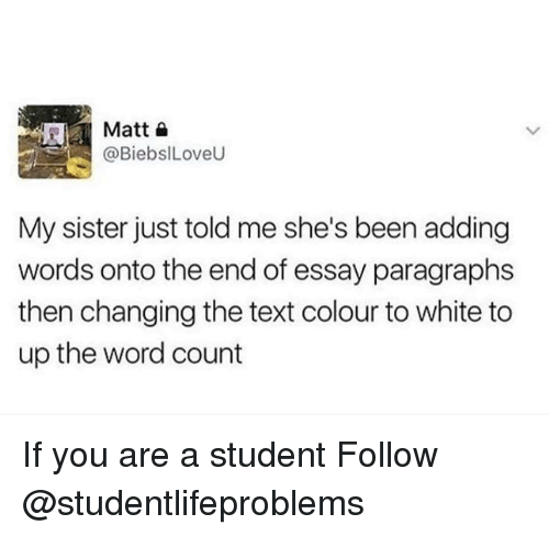 Tumblr, Http, and Text: Matto  @BiebsILoveU  My sister just told me she's been adding  words onto the end of essay paragraphs  then changing the text colour to white to  up the word count If you are a student Follow @studentlifeproblems