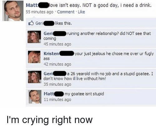 Ass, Crying, and Jealous: Mattove isn't easy. NOT a good day, i need a drink.  55 minutes ago . Comment . Like  Geri.  : likes this.  Geriruining another relationship? did NOT see that  coming  45 minutes ago  Kristenyour just jealous he chose me over ur fugly  ass  42 minutes ago  a 26 yearold with no job and a stupid goatee. I  Geri  don't know how ill live without him!  35 minutes ago  Mattmy goatee isnt stupid  11 minutes ago I'm crying right now