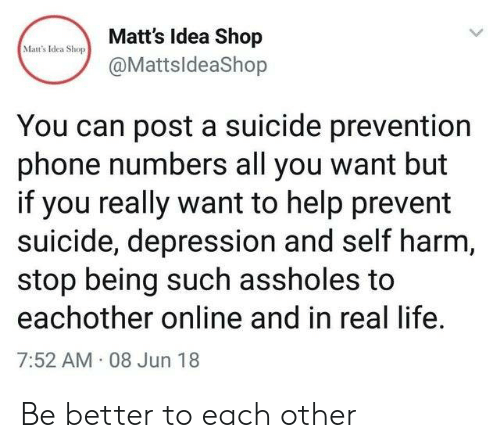 Prevention: Matt's Idea Shop  Mat's Idea Shop  @MattsldeaShop  You can post a suicide prevention  phone numbers all you want but  if you really want to help prevent  suicide, depression and self harm,  stop being such assholes to  eachother online and in real life  7:52 AM 08 Jun 18 Be better to each other