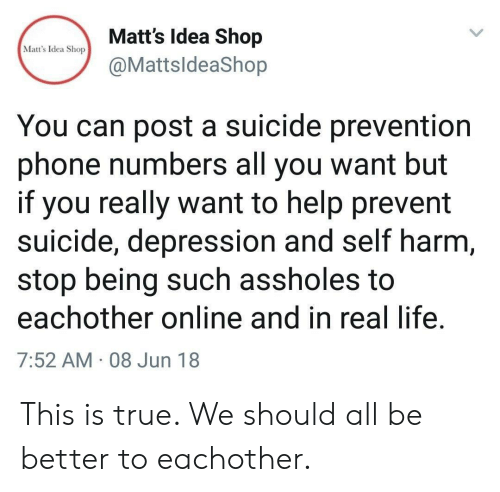 Prevention: Matt's Idea Shop  @MattsldeaShop  Matt's Idea Shop  You can post a suicide prevention  phone numbers all you want but  if you really want to help prevent  suicide, depression and self harm  stop being such assholes to  eachother online and in real life  7:52 AM 08 Jun 18 This is true. We should all be better to eachother.